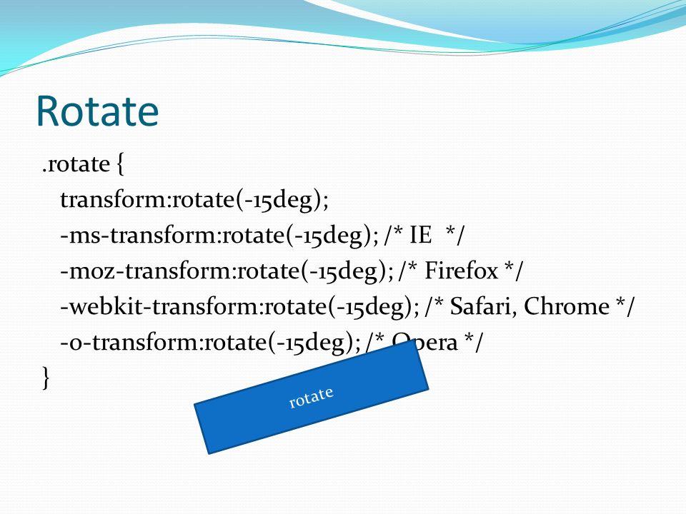 Rotate.rotate { transform:rotate(-15deg); -ms-transform:rotate(-15deg); /* IE */ -moz-transform:rotate(-15deg); /* Firefox */ -webkit-transform:rotate(-15deg); /* Safari, Chrome */ -o-transform:rotate(-15deg); /* Opera */ } rotate