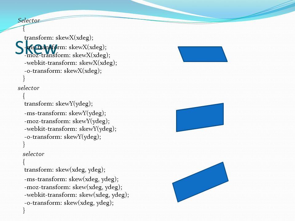 Skew Selector { transform: skewX(xdeg); -ms-transform: skewX(xdeg); -moz-transform: skewX(xdeg); -webkit-transform: skewX(xdeg); -o-transform: skewX(xdeg); } selector { transform: skewY(ydeg); -ms-transform: skewY(ydeg); -moz-transform: skewY(ydeg); -webkit-transform: skewY(ydeg); -o-transform: skewY(ydeg); } selector { transform: skew(xdeg, ydeg); -ms-transform: skew(xdeg, ydeg); -moz-transform: skew(xdeg, ydeg); -webkit-transform: skew(xdeg, ydeg); -o-transform: skew(xdeg, ydeg); }