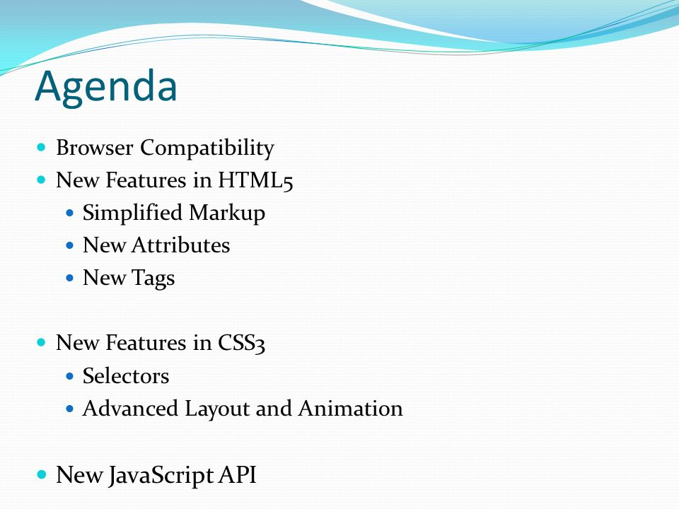 Agenda Browser Compatibility New Features in HTML5 Simplified Markup New Attributes New Tags New Features in CSS3 Selectors Advanced Layout and Animation New JavaScript API