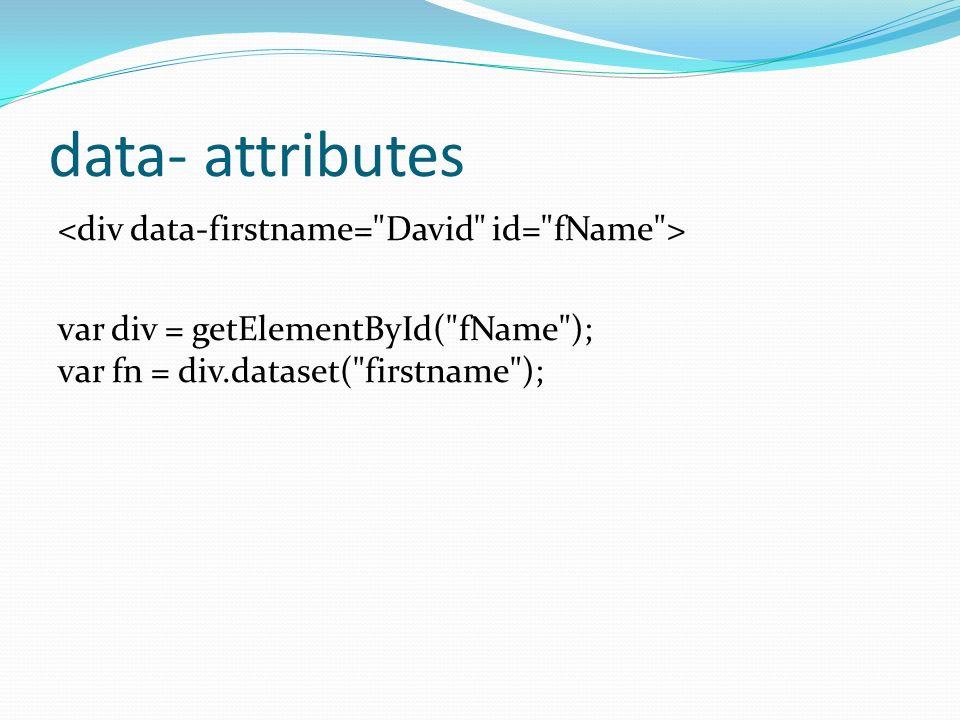 data- attributes var div = getElementById( fName ); var fn = div.dataset( firstname );