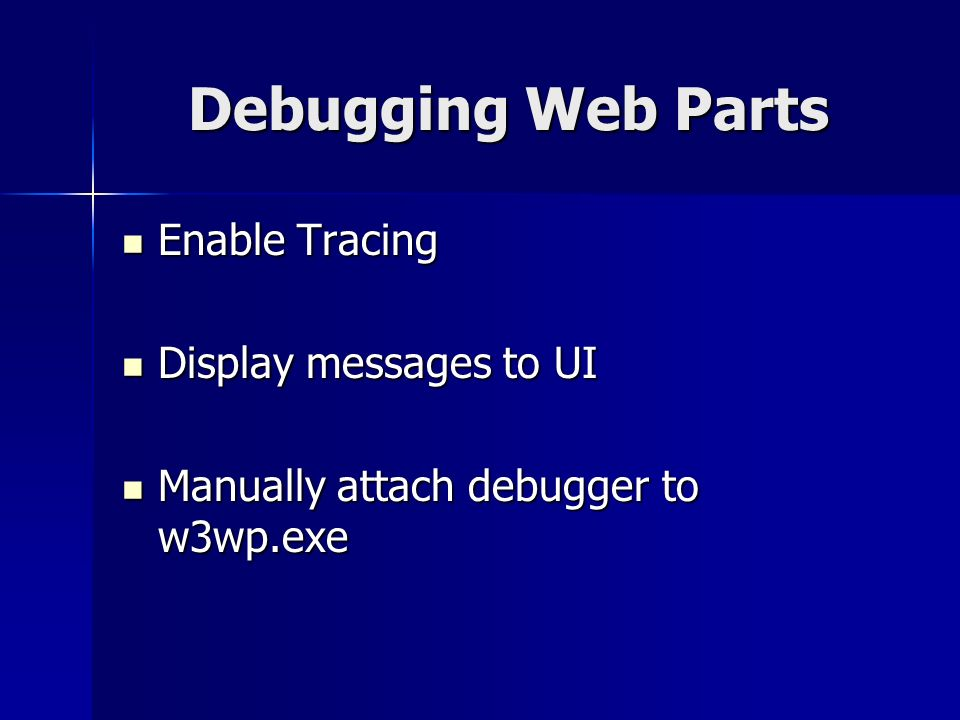 Debugging Web Parts Enable Tracing Enable Tracing Display messages to UI Display messages to UI Manually attach debugger to w3wp.exe Manually attach debugger to w3wp.exe