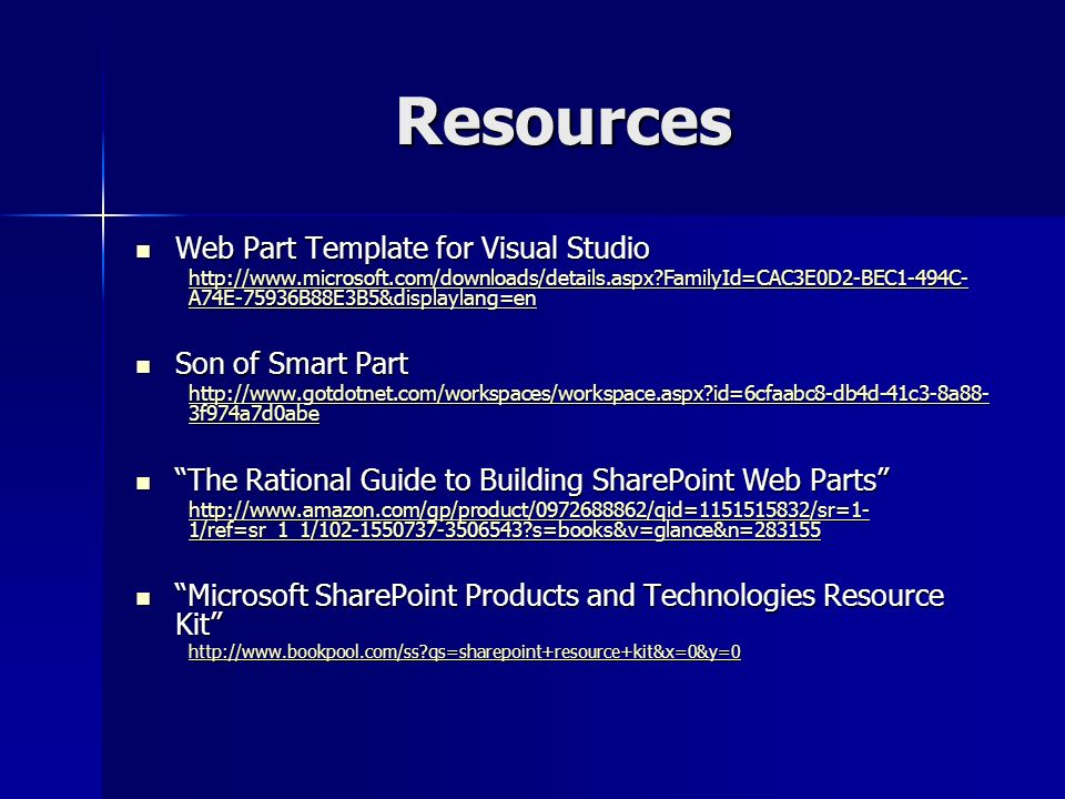 Resources Web Part Template for Visual Studio Web Part Template for Visual Studio   FamilyId=CAC3E0D2-BEC1-494C- A74E-75936B88E3B5&displaylang=en   FamilyId=CAC3E0D2-BEC1-494C- A74E-75936B88E3B5&displaylang=en Son of Smart Part Son of Smart Part   id=6cfaabc8-db4d-41c3-8a88- 3f974a7d0abe   id=6cfaabc8-db4d-41c3-8a88- 3f974a7d0abe The Rational Guide to Building SharePoint Web Parts The Rational Guide to Building SharePoint Web Parts   1/ref=sr_1_1/ s=books&v=glance&n= /ref=sr_1_1/ s=books&v=glance&n= Microsoft SharePoint Products and Technologies Resource Kit Microsoft SharePoint Products and Technologies Resource Kit   qs=sharepoint+resource+kit&x=0&y=0