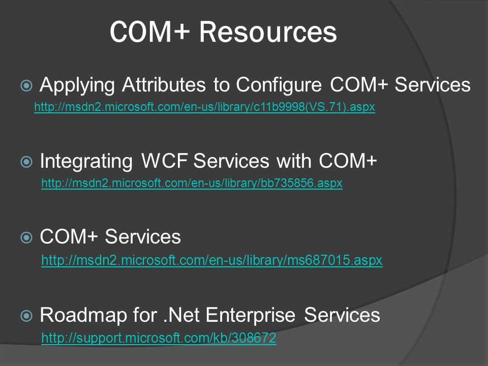 COM+ Resources Applying Attributes to Configure COM+ Services   Integrating WCF Services with COM+   COM+ Services   Roadmap for.Net Enterprise Services