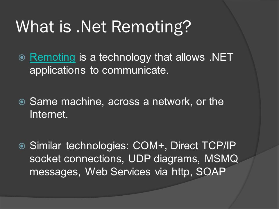 What is.Net Remoting? Remoting is a technology that allows.NET applications to communicate. Remoting Same machine, across a network, or the Internet.
