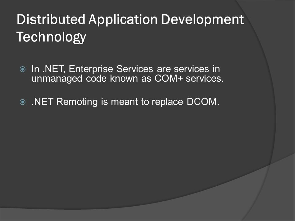 Distributed Application Development Technology In.NET, Enterprise Services are services in unmanaged code known as COM+ services..NET Remoting is meant to replace DCOM.