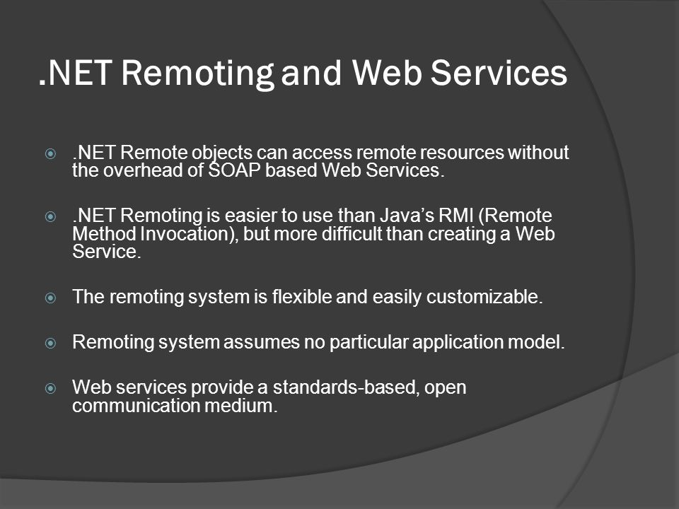 .NET Remoting and Web Services.NET Remote objects can access remote resources without the overhead of SOAP based Web Services..NET Remoting is easier to use than Javas RMI (Remote Method Invocation), but more difficult than creating a Web Service.