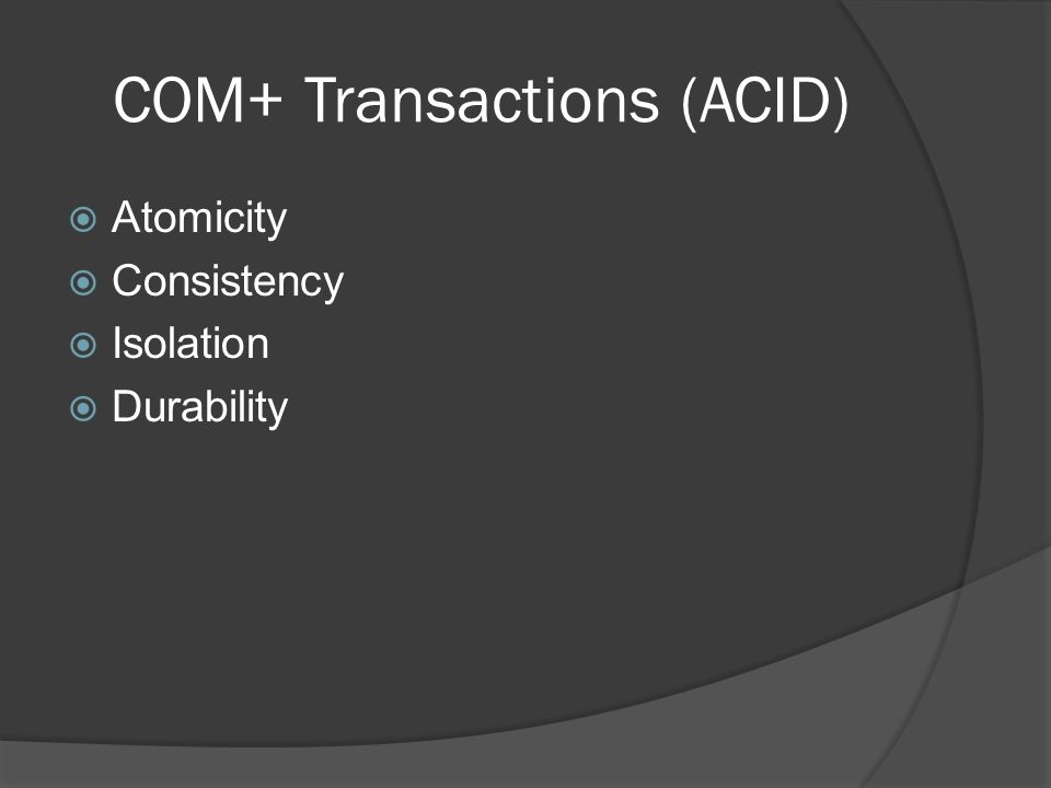 COM+ Transactions (ACID) Atomicity Consistency Isolation Durability