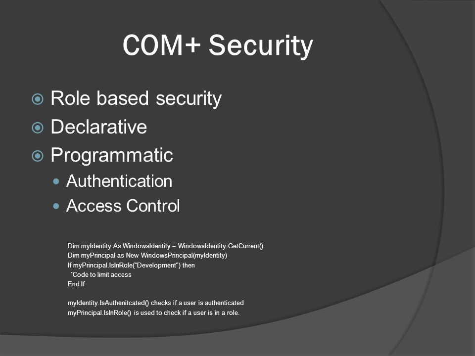 COM+ Security Role based security Declarative Programmatic Authentication Access Control Dim myIdentity As WindowsIdentity = WindowsIdentity.GetCurrent() Dim myPrincipal as New WindowsPrincipal(myIdentity) If myPrincipal.IsInRole( Development ) then Code to limit access End If myIdentity.IsAuthenitcated() checks if a user is authenticated myPrincipal.IsInRole() is used to check if a user is in a role.