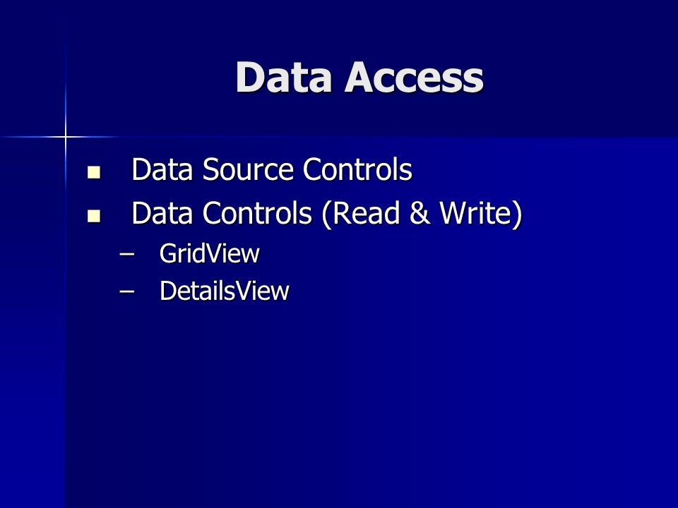 Data Access Data Source Controls Data Source Controls Data Controls (Read & Write) Data Controls (Read & Write) –GridView –DetailsView
