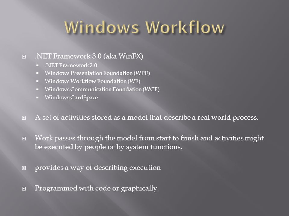 .NET Framework 3.0 (aka WinFX).NET Framework 2.0 Windows Presentation Foundation (WPF) Windows Workflow Foundation (WF) Windows Communication Foundation (WCF) Windows CardSpace A set of activities stored as a model that describe a real world process.