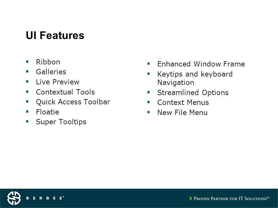 UI Features Ribbon Galleries Live Preview Contextual Tools Quick Access Toolbar Floatie Super Tooltips Enhanced Window Frame Keytips and keyboard Navigation Streamlined Options Context Menus New File Menu