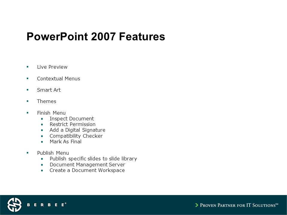 PowerPoint 2007 Features Live Preview Contextual Menus Smart Art Themes Finish Menu Inspect Document Restrict Permission Add a Digital Signature Compatibility Checker Mark As Final Publish Menu Publish specific slides to slide library Document Management Server Create a Document Workspace