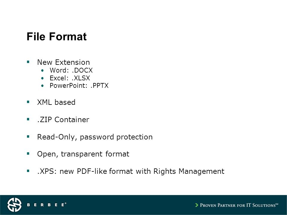 File Format New Extension Word:.DOCX Excel:.XLSX PowerPoint:.PPTX XML based.ZIP Container Read-Only, password protection Open, transparent format.XPS: new PDF-like format with Rights Management
