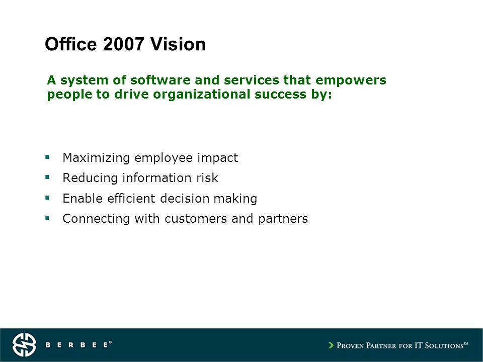 Office 2007 Vision Maximizing employee impact Reducing information risk Enable efficient decision making Connecting with customers and partners A system of software and services that empowers people to drive organizational success by: