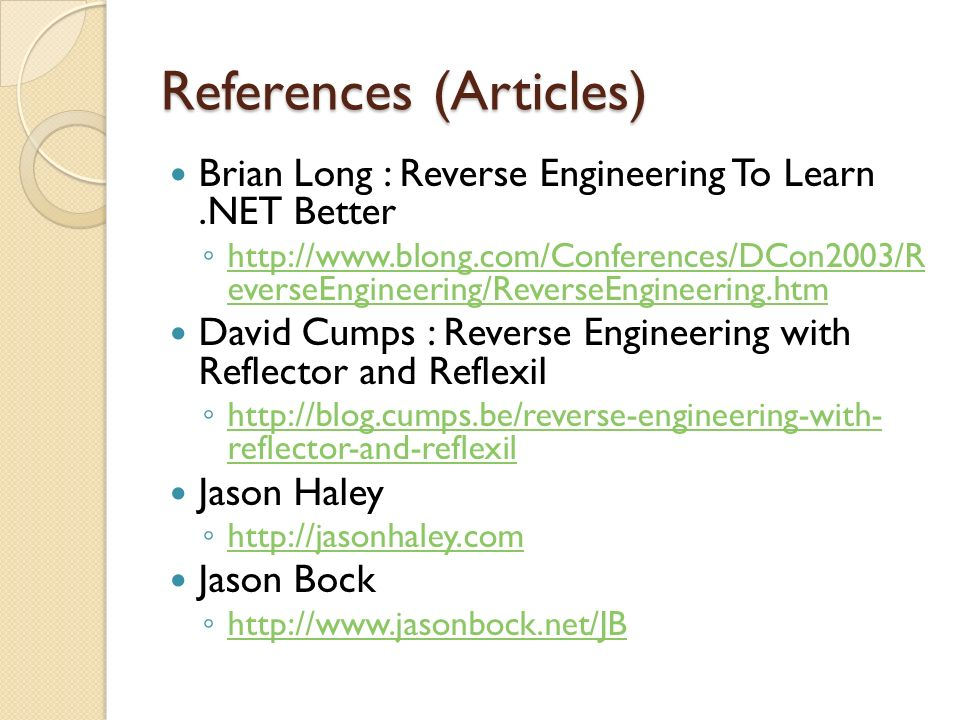 References (Articles) Brian Long : Reverse Engineering To Learn.NET Better http://www.blong.com/Conferences/DCon2003/R everseEngineering/ReverseEngineering.htm http://www.blong.com/Conferences/DCon2003/R everseEngineering/ReverseEngineering.htm David Cumps : Reverse Engineering with Reflector and Reflexil http://blog.cumps.be/reverse-engineering-with- reflector-and-reflexil http://blog.cumps.be/reverse-engineering-with- reflector-and-reflexil Jason Haley http://jasonhaley.com Jason Bock http://www.jasonbock.net/JB