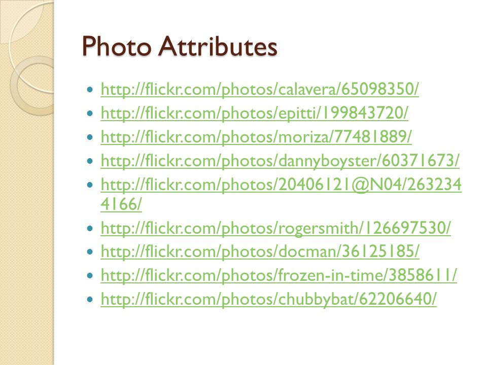 Photo Attributes http://flickr.com/photos/calavera/65098350/ http://flickr.com/photos/epitti/199843720/ http://flickr.com/photos/moriza/77481889/ http://flickr.com/photos/dannyboyster/60371673/ http://flickr.com/photos/20406121@N04/263234 4166/ http://flickr.com/photos/20406121@N04/263234 4166/ http://flickr.com/photos/rogersmith/126697530/ http://flickr.com/photos/docman/36125185/ http://flickr.com/photos/frozen-in-time/3858611/ http://flickr.com/photos/chubbybat/62206640/