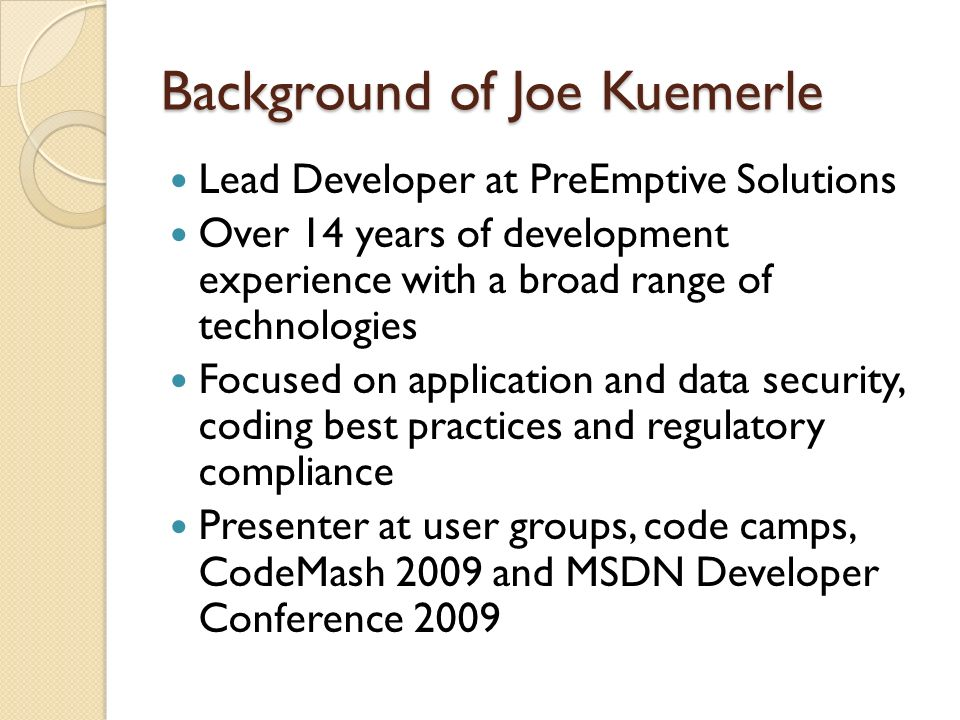 Background of Joe Kuemerle Lead Developer at PreEmptive Solutions Over 14 years of development experience with a broad range of technologies Focused on application and data security, coding best practices and regulatory compliance Presenter at user groups, code camps, CodeMash 2009 and MSDN Developer Conference 2009