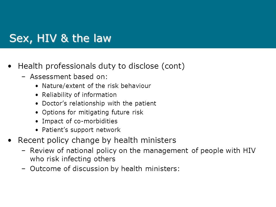 Sex, HIV & the law Health professionals duty to disclose (cont) –Assessment based on: Nature/extent of the risk behaviour Reliability of information Doctors relationship with the patient Options for mitigating future risk Impact of co-morbidities Patients support network Recent policy change by health ministers –Review of national policy on the management of people with HIV who risk infecting others –Outcome of discussion by health ministers: