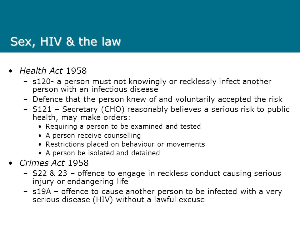 Sex, HIV & the law Health Act 1958 –s120- a person must not knowingly or recklessly infect another person with an infectious disease –Defence that the person knew of and voluntarily accepted the risk –S121 – Secretary (CHO) reasonably believes a serious risk to public health, may make orders: Requiring a person to be examined and tested A person receive counselling Restrictions placed on behaviour or movements A person be isolated and detained Crimes Act 1958 –S22 & 23 – offence to engage in reckless conduct causing serious injury or endangering life –s19A – offence to cause another person to be infected with a very serious disease (HIV) without a lawful excuse
