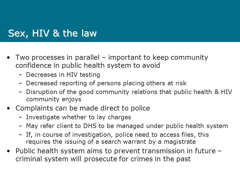 Sex, HIV & the law DHS procedures –Two reviews currently almost concluded HIV case file review – senior public health clinician and former assistant police commissioner Review of Guidelines – in parallel with national review of guidelines