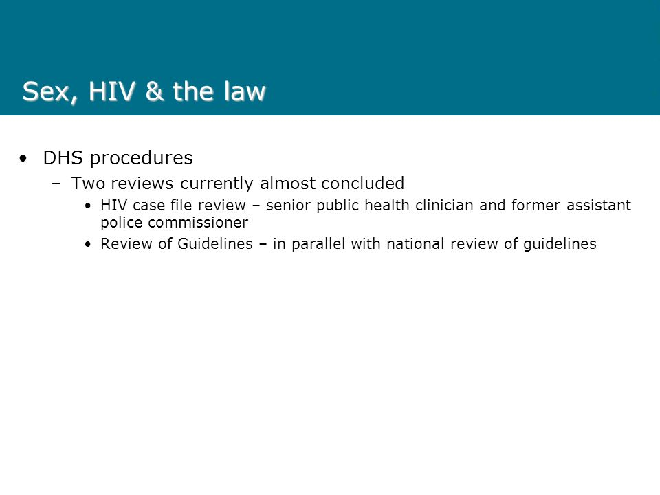 Sex, HIV & the law DHS procedures – Guidelines for the management in Victoria of people living with HIV who put others at risk 2006 – 2009 Five guiding principles –Transmission of HIV is preventable through behaviour change –Each person accepts responsibility for preventing herself becoming infected, and for preventing further transmission of the virus –The community as a whole has a right to appropriate protection against infection –The law should complement and assist education and other public health issues –Co-operation with those HIV infected and those at risk