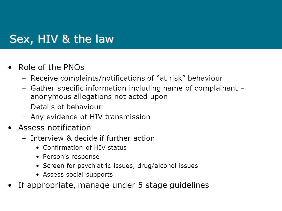 Sex, HIV & the law Role of the PNOs –Receive complaints/notifications of at risk behaviour –Gather specific information including name of complainant – anonymous allegations not acted upon –Details of behaviour –Any evidence of HIV transmission Assess notification –Interview & decide if further action Confirmation of HIV status Persons response Screen for psychiatric issues, drug/alcohol issues Assess social supports If appropriate, manage under 5 stage guidelines