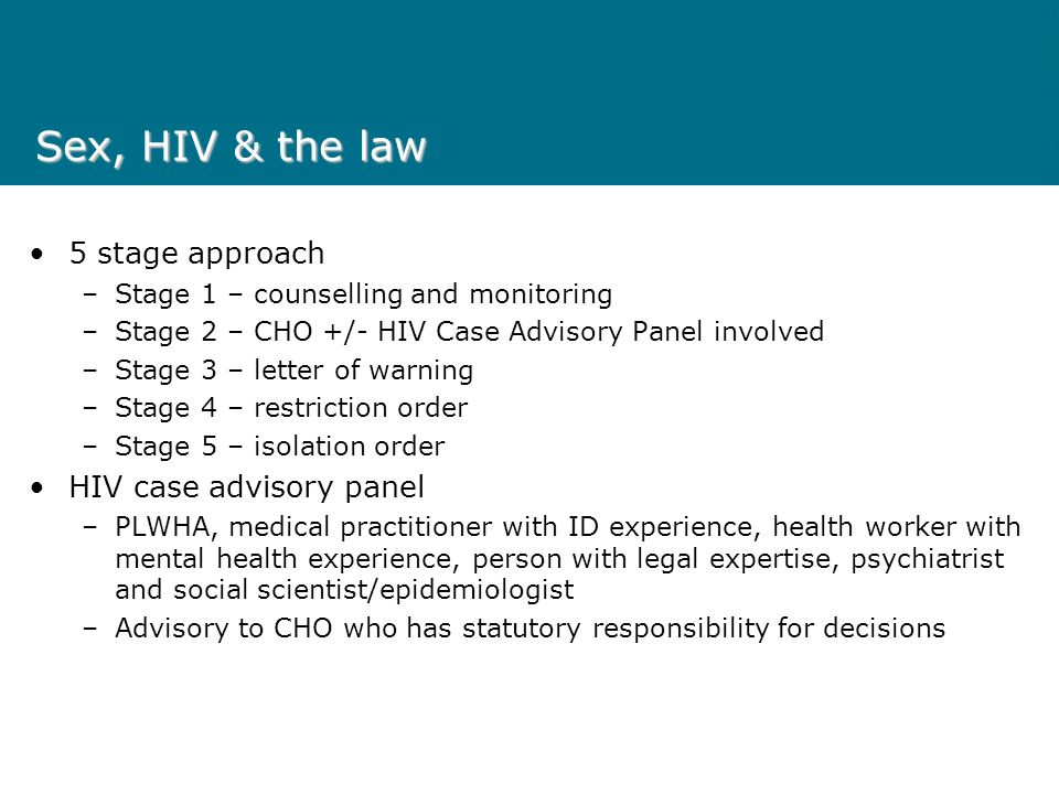 Sex, HIV & the law 5 stage approach –Stage 1 – counselling and monitoring –Stage 2 – CHO +/- HIV Case Advisory Panel involved –Stage 3 – letter of warning –Stage 4 – restriction order –Stage 5 – isolation order HIV case advisory panel –PLWHA, medical practitioner with ID experience, health worker with mental health experience, person with legal expertise, psychiatrist and social scientist/epidemiologist –Advisory to CHO who has statutory responsibility for decisions