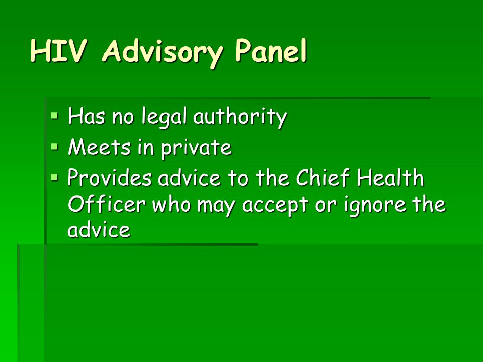 HIV Advisory Panel Has no legal authority Has no legal authority Meets in private Meets in private Provides advice to the Chief Health Officer who may accept or ignore the advice Provides advice to the Chief Health Officer who may accept or ignore the advice