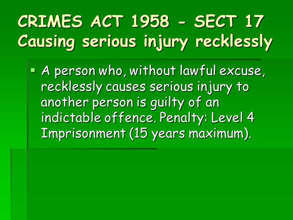 CRIMES ACT SECT 17 Causing serious injury recklessly A person who, without lawful excuse, recklessly causes serious injury to another person is guilty of an indictable offence.