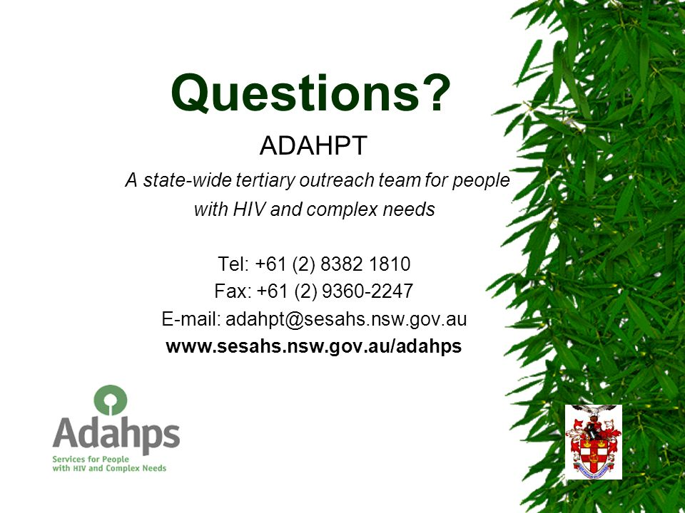 Questions? ADAHPT A state-wide tertiary outreach team for people with HIV and complex needs Tel: +61 (2) 8382 1810 Fax: +61 (2) 9360-2247 E-mail: adah
