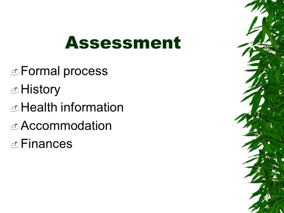Assessment Formal process History Health information Accommodation Finances