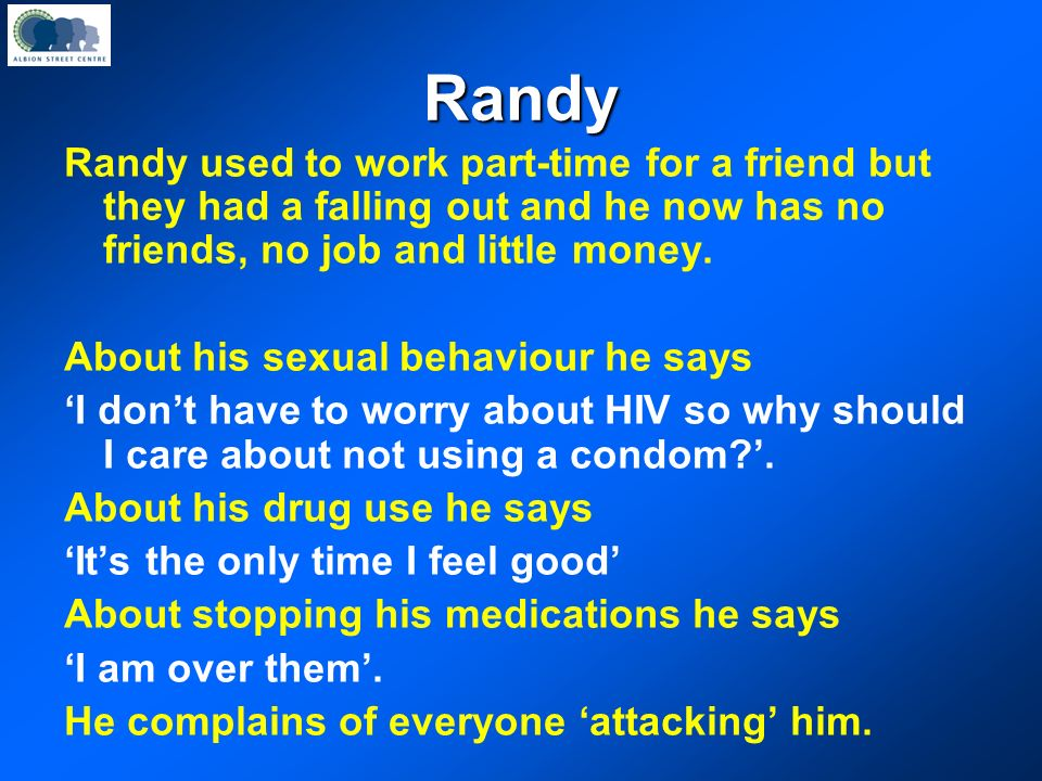 Randy Randy is a 38 year old gay man. He has been HIV positive for the last 15 years. His GP referred him because he recently said he was contemplatin