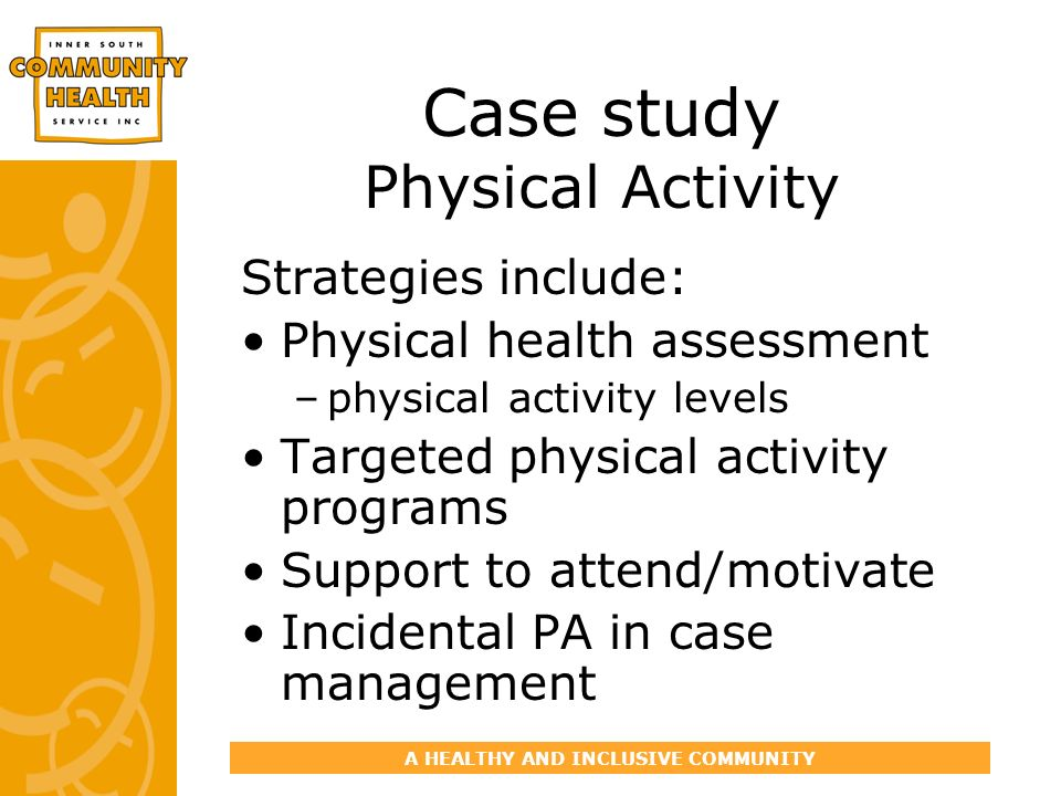 A HEALTHY AND INCLUSIVE COMMUNITY Case study Physical Activity Strategies include: Physical health assessment –physical activity levels Targeted physi