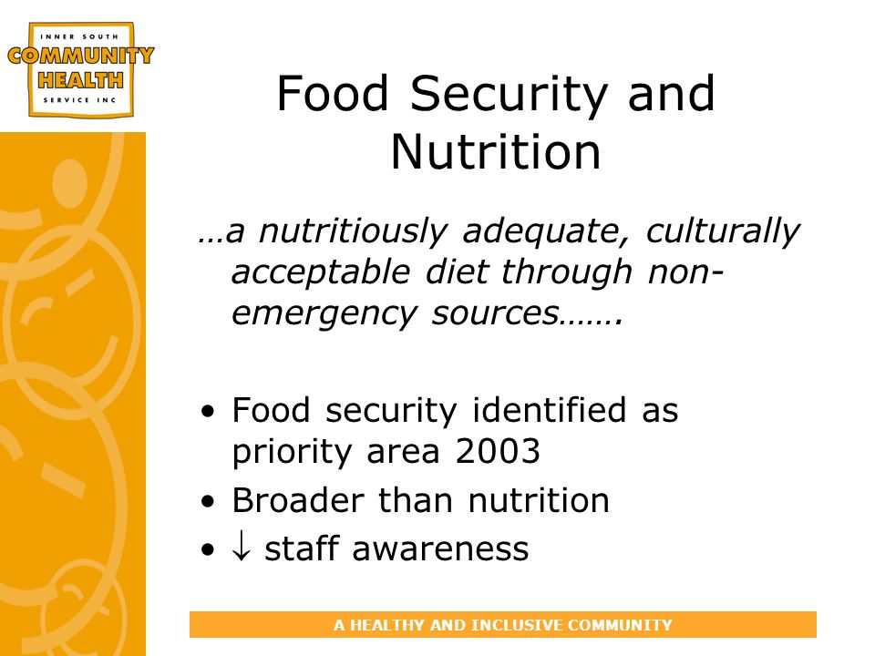A HEALTHY AND INCLUSIVE COMMUNITY Food Security and Nutrition …a nutritiously adequate, culturally acceptable diet through non- emergency sources……. F