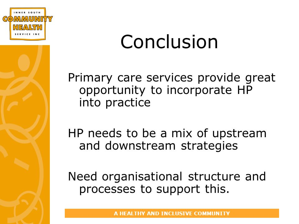 A HEALTHY AND INCLUSIVE COMMUNITY Conclusion Primary care services provide great opportunity to incorporate HP into practice HP needs to be a mix of u