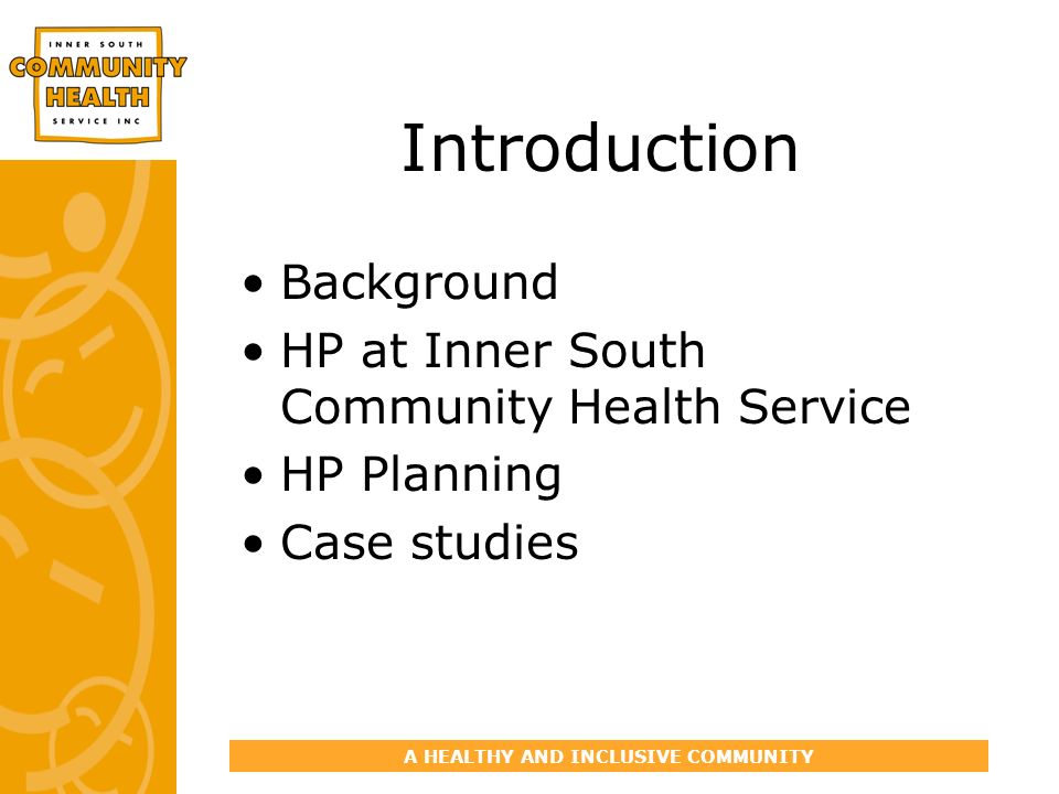 A HEALTHY AND INCLUSIVE COMMUNITY Introduction Background HP at Inner South Community Health Service HP Planning Case studies