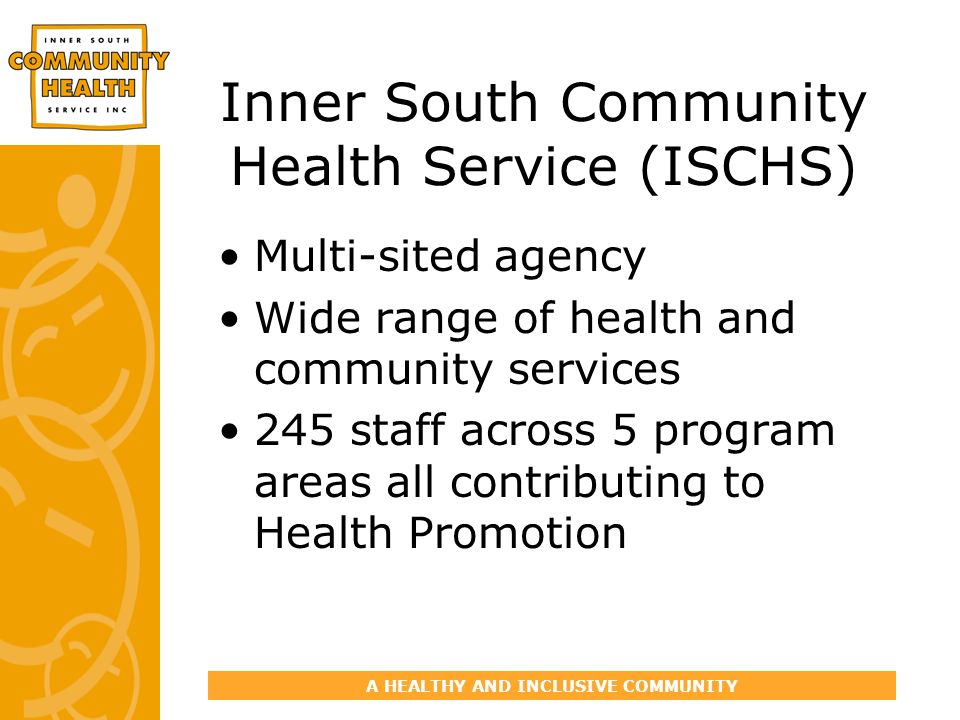 A HEALTHY AND INCLUSIVE COMMUNITY Inner South Community Health Service (ISCHS) Multi-sited agency Wide range of health and community services 245 staf