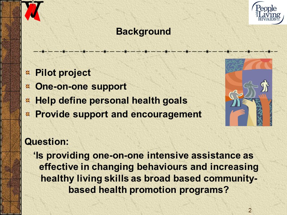 2 Background Pilot project One-on-one support Help define personal health goals Provide support and encouragement Question: Is providing one-on-one intensive assistance as effective in changing behaviours and increasing healthy living skills as broad based community- based health promotion programs