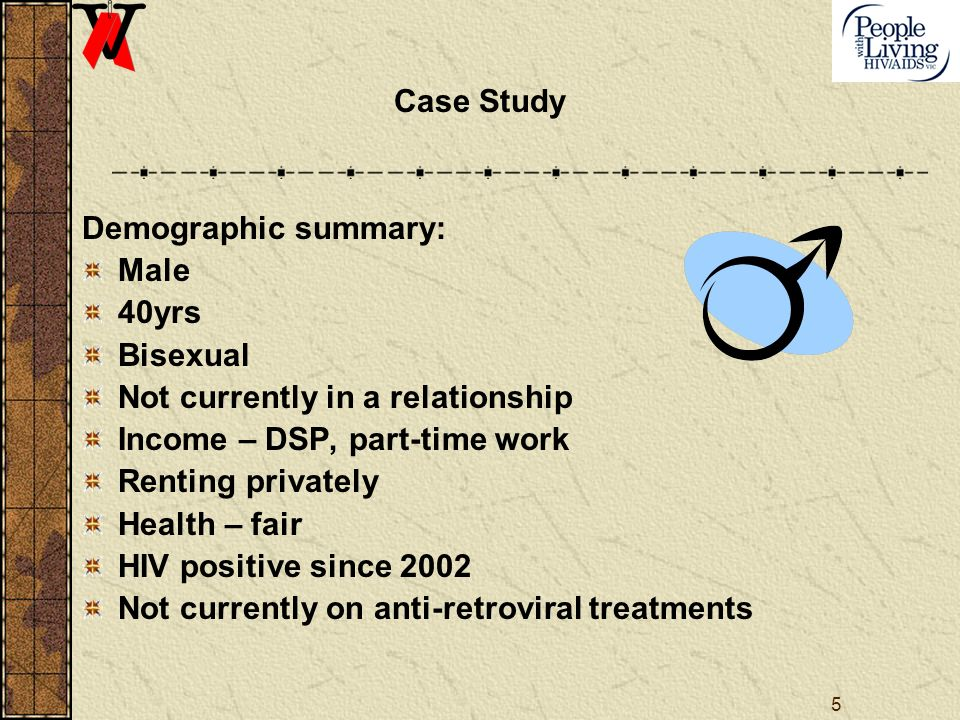 5 Case Study Demographic summary: Male 40yrs Bisexual Not currently in a relationship Income – DSP, part-time work Renting privately Health – fair HIV positive since 2002 Not currently on anti-retroviral treatments