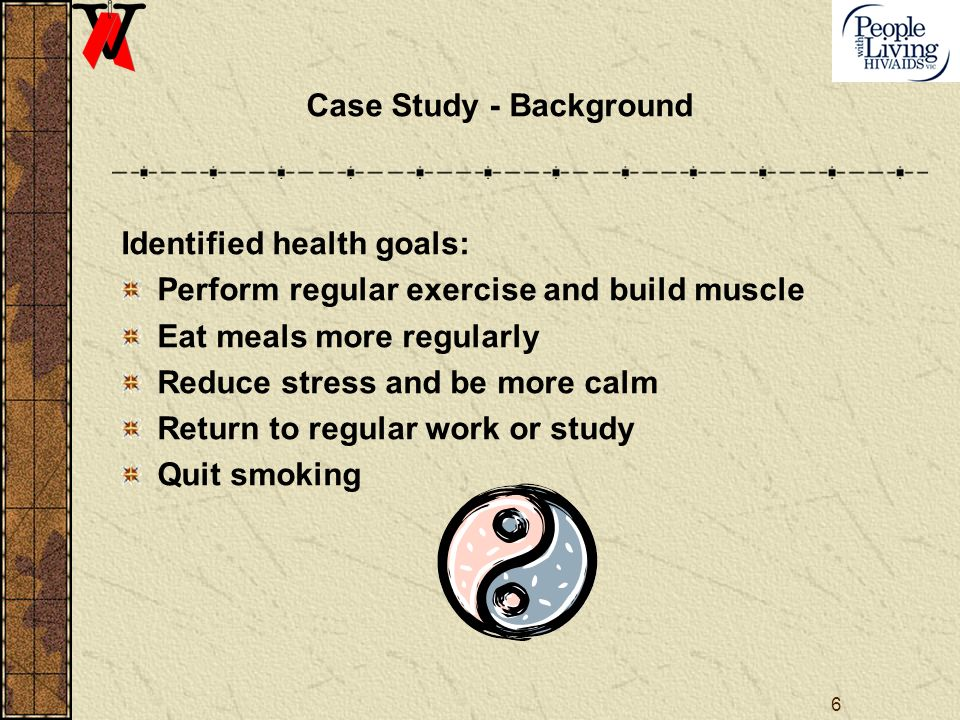 6 Case Study - Background Identified health goals: Perform regular exercise and build muscle Eat meals more regularly Reduce stress and be more calm Return to regular work or study Quit smoking