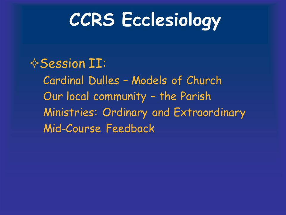 CCRS Ecclesiology Session II: Cardinal Dulles – Models of Church Our local community – the Parish Ministries: Ordinary and Extraordinary Mid-Course Feedback