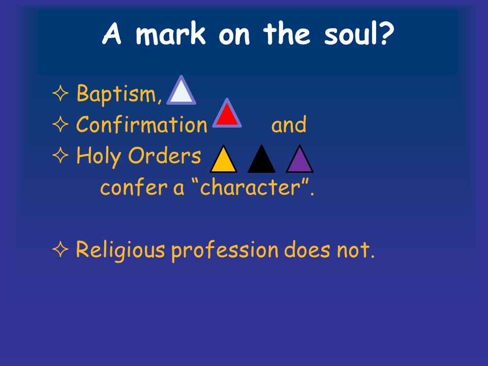 A mark on the soul. Baptism, Confirmation and Holy Orders confer a character.