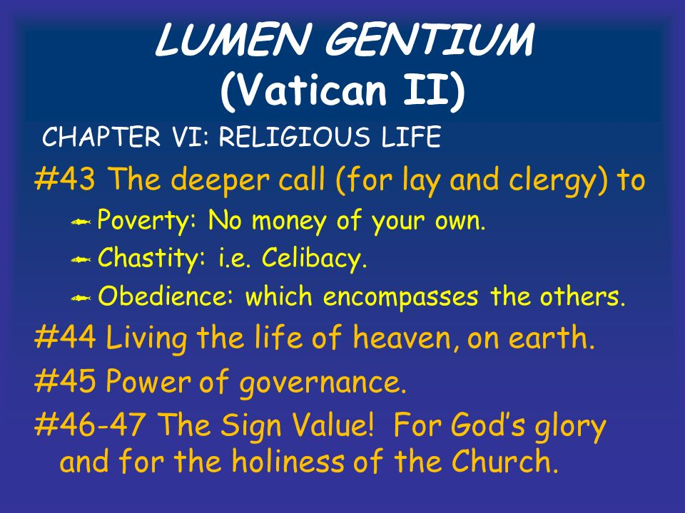 LUMEN GENTIUM (Vatican II) CHAPTER VI: RELIGIOUS LIFE #43 The deeper call (for lay and clergy) to Poverty: No money of your own.