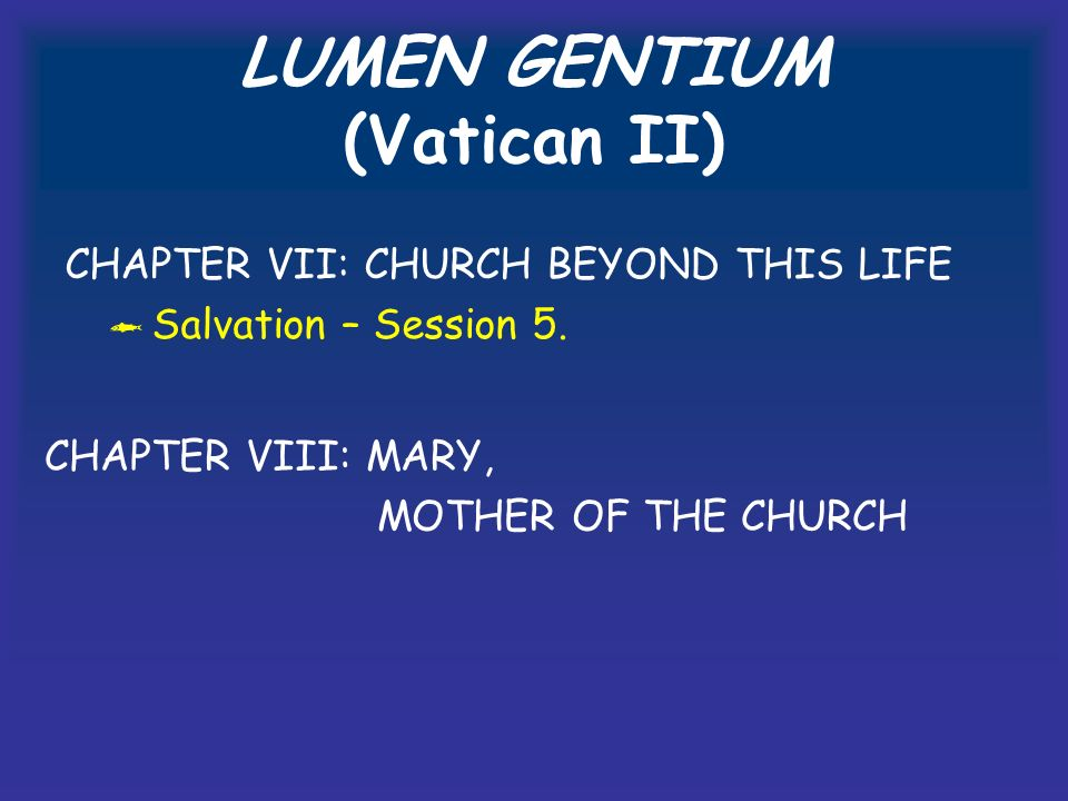 LUMEN GENTIUM (Vatican II) CHAPTER VII: CHURCH BEYOND THIS LIFE Salvation – Session 5.
