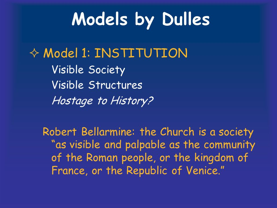 Models by Dulles Model 1: INSTITUTION Visible Society Visible Structures Hostage to History.