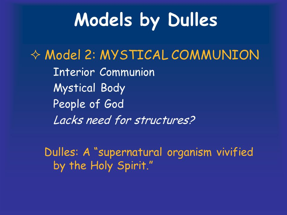 Models by Dulles Model 2: MYSTICAL COMMUNION Interior Communion Mystical Body People of God Lacks need for structures.