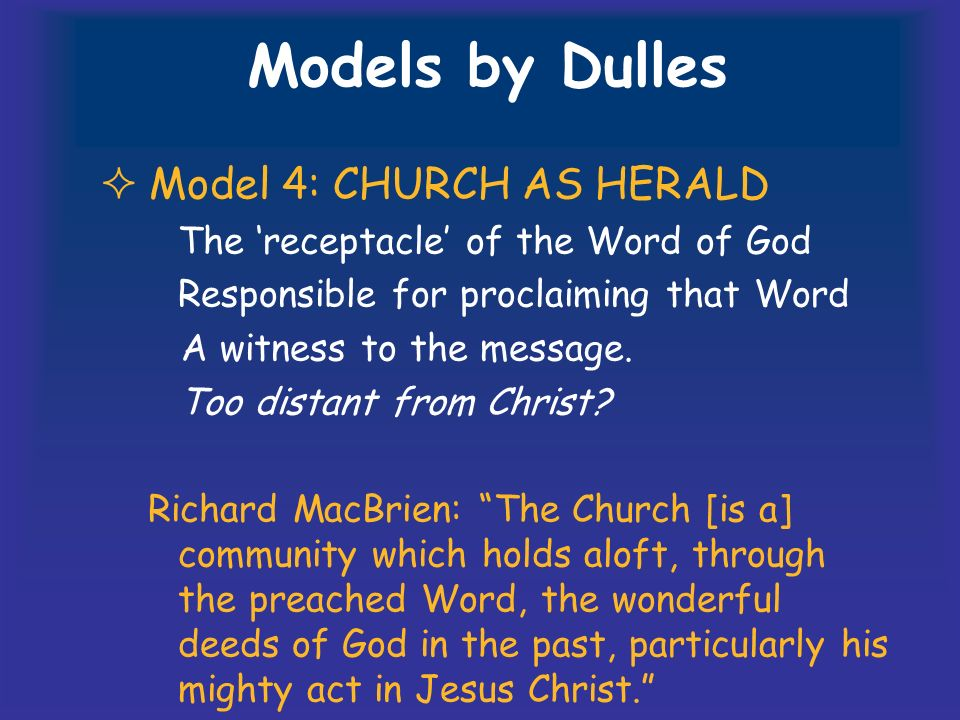 Models by Dulles Model 4: CHURCH AS HERALD The receptacle of the Word of God Responsible for proclaiming that Word A witness to the message.