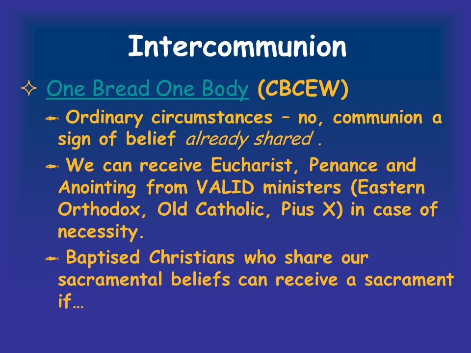 Intercommunion One Bread One Body (CBCEW)One Bread One Body Ordinary circumstances – no, communion a sign of belief already shared.