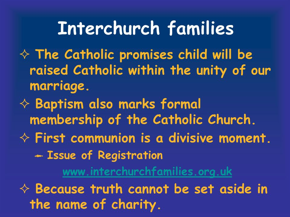 Interchurch families The Catholic promises child will be raised Catholic within the unity of our marriage. Baptism also marks formal membership of the