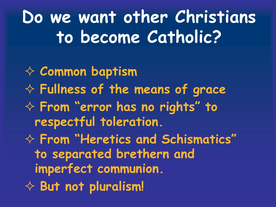 Do we want other Christians to become Catholic? Common baptism Fullness of the means of grace From error has no rights to respectful toleration. From